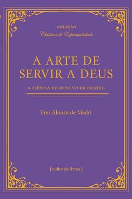 A arte de servir a Deus - A ciência do reto viver cristão