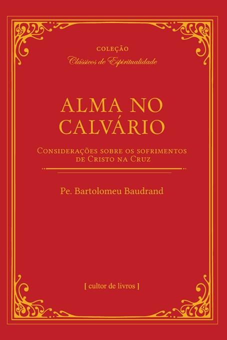 Alma no Calvário - Considerações sobre os sofrimentos de Cristo na Cruz