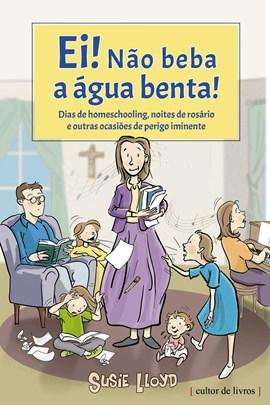 Ei! Não beba a água benta! - Dias de homeschooling, noites de rosário e outras ocasiões de perigo iminente