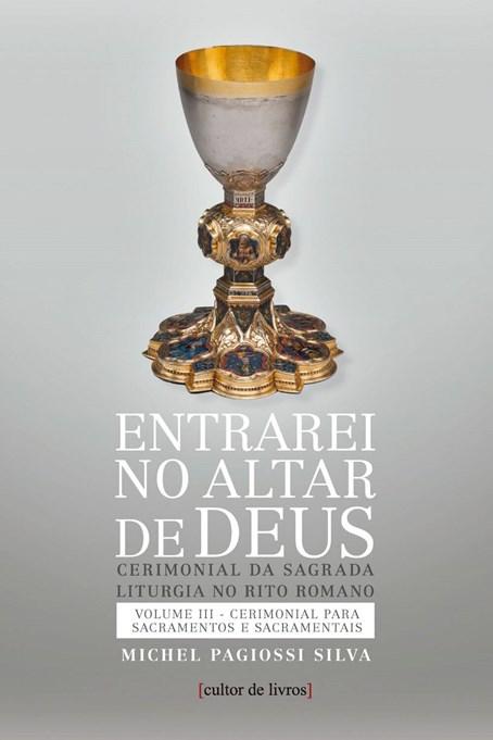 Entrarei no altar de Deus (vol3) - Sacramentos e Sacramentais
