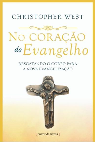 No coração do Evangelho - Resgatando o corpo para a nova evangelização