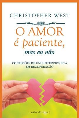 O amor é paciente, mas eu não - Confissões de um perfeccionista em recuperação