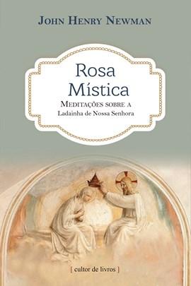 Rosa mística - meditações sobre a ladainha de Nossa Senhora