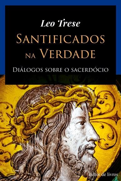 Santificados na verdade - Diálogos sobre o Sacerdócio