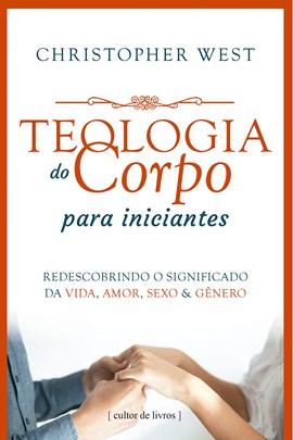Teologia do Corpo para iniciantes - redescobrindo o significado da vida, amor, sexo e gênero